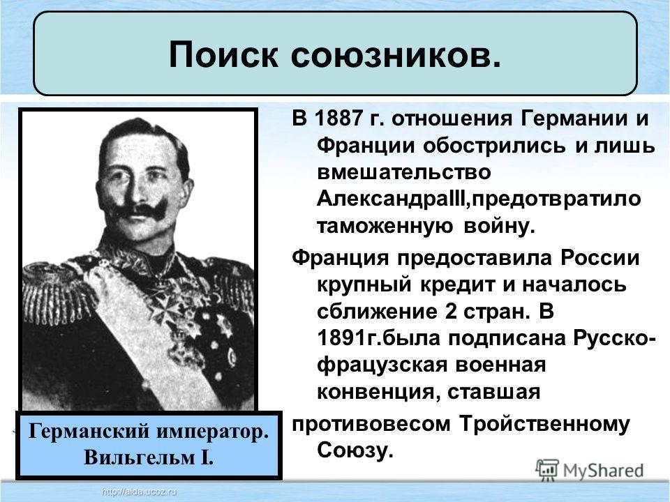 В 1887 г. отношения Германии и Франции обострились и лишь вмешательство АлександраIII,предотвратило таможенную войну. Франция предоставила России крупный кредит и началось сближение 2 стран. В 1891 г.была подписана Русско- французская военная конвенц