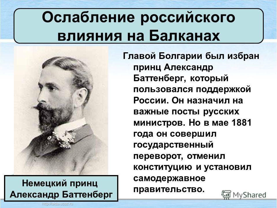 Главой Болгарии был избран принц Александр Баттенберг, который пользовался поддержкой России. Он назначил на важные посты русских министров. Но в мае 1881 года он совершил государственный переворот, отменил конституцию и установил самодержавное прави