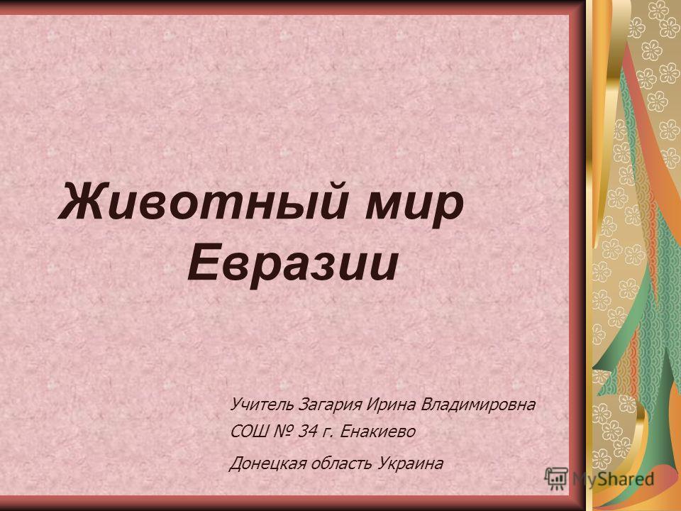 Животный мир Евразии Учитель Загария Ирина Владимировна СОШ 34 г. Енакиево Донецкая область Украина