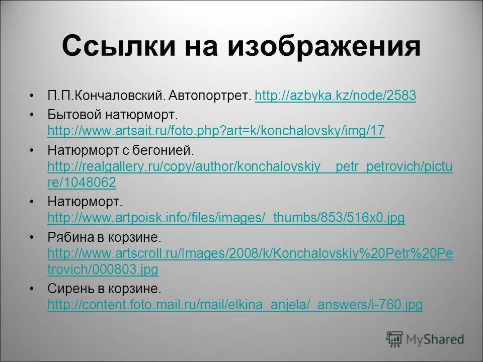 Ссылки на изображения П.П.Кончаловский. Автопортрет. http://azbyka.kz/node/2583http://azbyka.kz/node/2583 Бытовой натюрморт. http://www.artsait.ru/foto.php?art=k/konchalovsky/img/17 http://www.artsait.ru/foto.php?art=k/konchalovsky/img/17 Натюрморт с