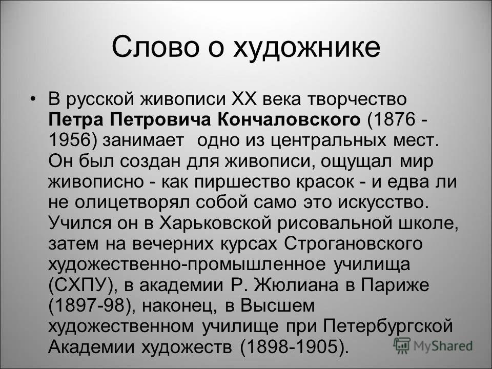 Слово о художнике В русской живописи XX века творчество Петра Петровича Кончаловского (1876 - 1956) занимает одно из центральных мест. Он был создан для живописи, ощущал мир живописно - как пиршество красок - и едва ли не олицетворял собой само это и