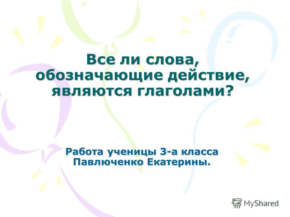 Все ли слова, обозначающие действие, являются глаголами? Работа ученицы 3-а класса Павлюченко Екатерины.