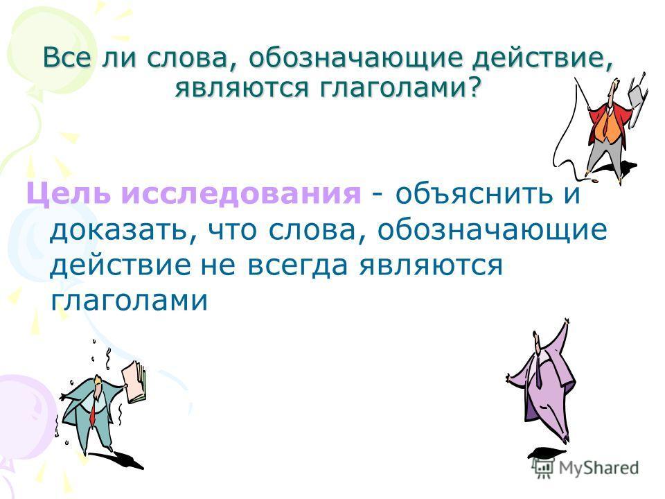 Цель исследования - объяснить и доказать, что слова, обозначающие действие не всегда являются глаголами Все ли слова, обозначающие действие, являются глаголами?