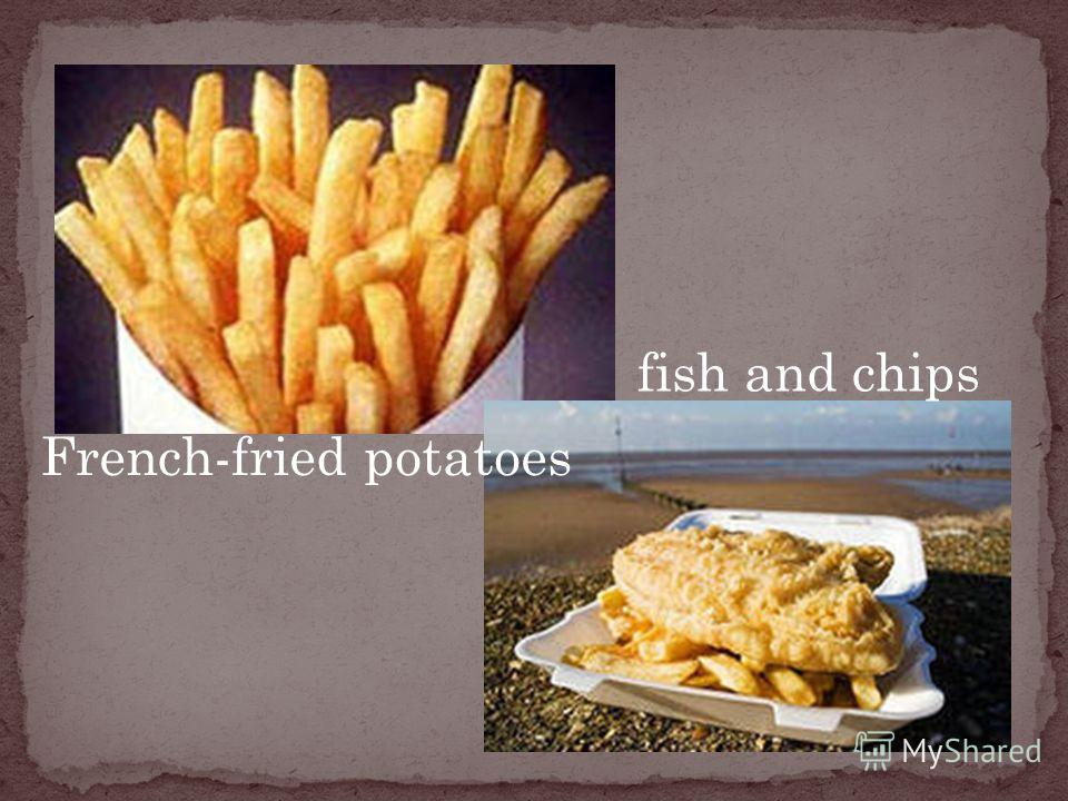 French-fried potatoes fish and chips