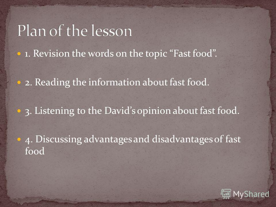 1. Revision the words on the topic Fast food. 2. Reading the information about fast food. 3. Listening to the Davids opinion about fast food. 4. Discussing advantages and disadvantages of fast food