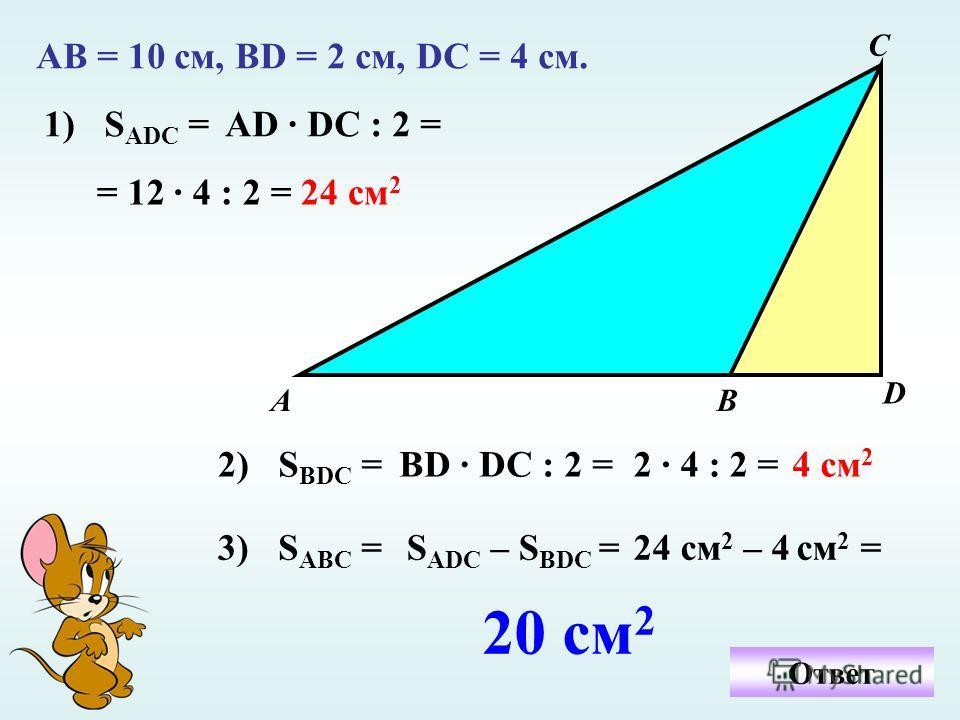 АВ = 10 см, ВD = 2 см, DC = 4 см. А D С В Ответ 1)S ADC =AD · DC : 2 = = 12 · 4 : 2 =24 см 2 2)S ВDC =ВD · DC : 2 =2 · 4 : 2 =4 см 2 3)S ABC =S ADC – S BDC =24 см 2 – 4 см 2 = 20 см 2