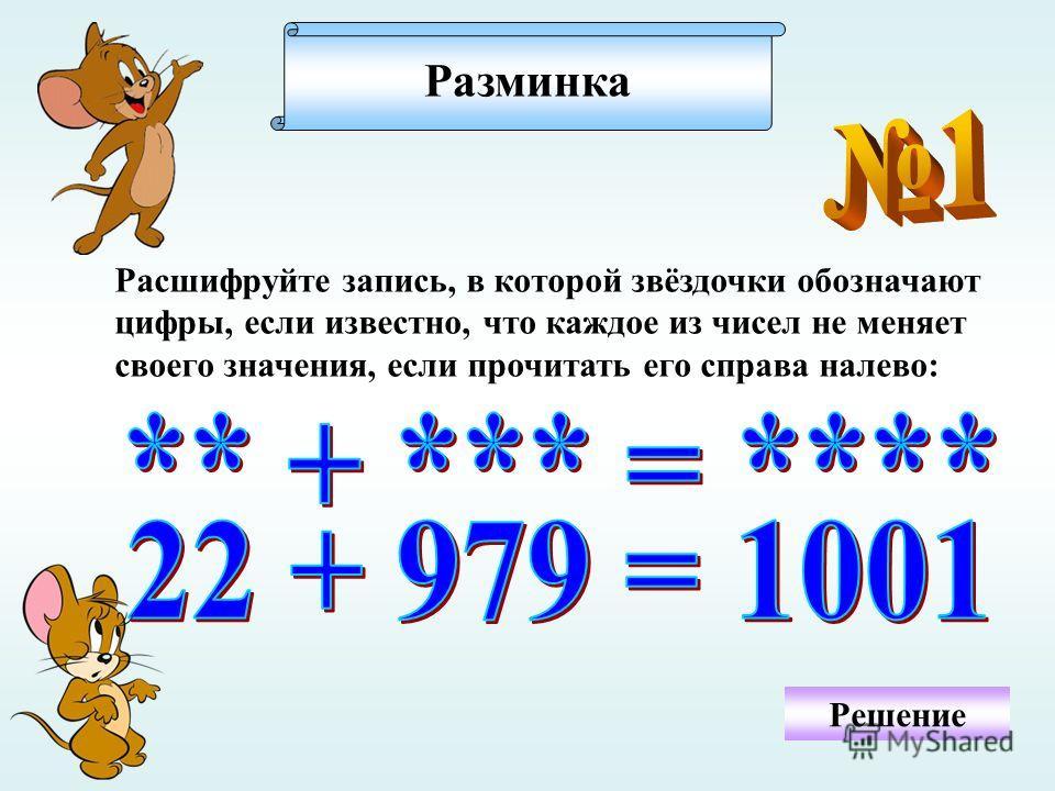 Разминка Расшифруйте запись, в которой звёздочки обозначают цифры, если известно, что каждое из чисел не меняет своего значения, если прочитать его справа налево: Решение