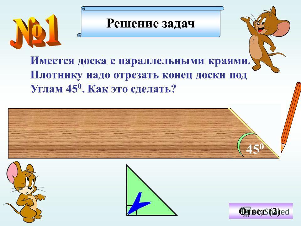 Имеется доска с параллельными краями. Плотнику надо отрезать конец доски под Углам 45 0. Как это сделать? Решение задач Ответ (2) 45 0