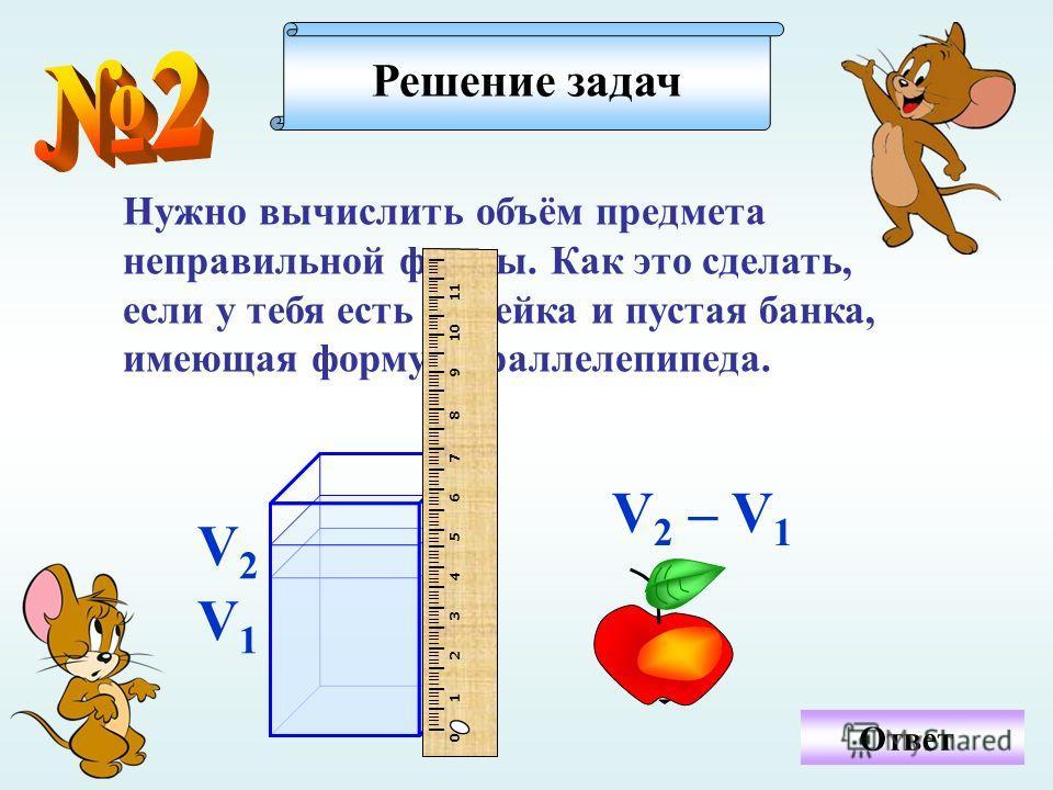Ответ Нужно вычислить объём предмета неправильной формы. Как это сделать, если у тебя есть линейка и пустая банка, имеющая форму параллелепипеда. Решение задач V1V1 V2V2 I IIII I IIII I IIII I IIII I IIII I IIII I IIII I IIII I IIII I IIII I IIII I I