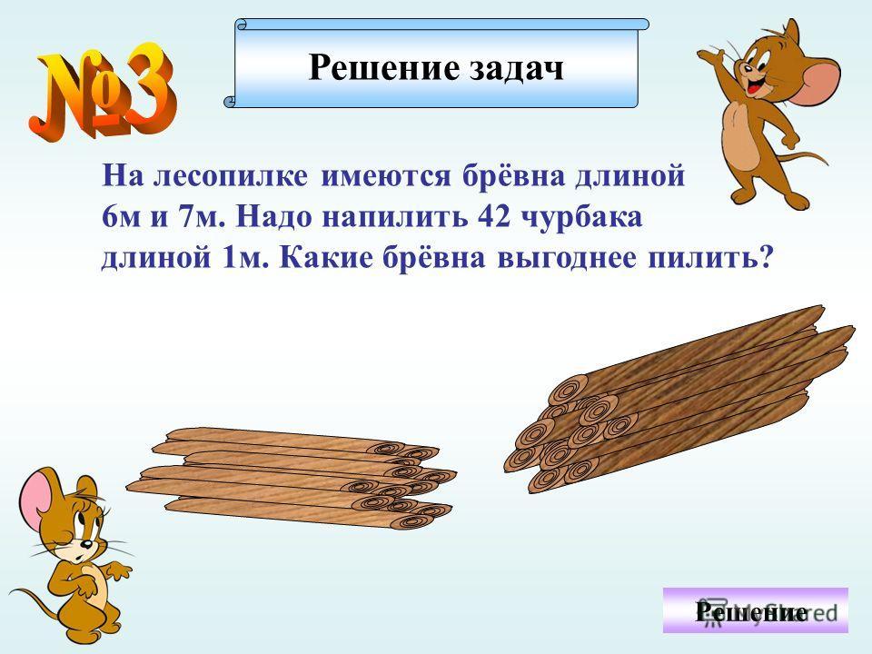 Решение На лесопилке имеются брёвна длиной 6 м и 7 м. Надо напилить 42 чурбака длиной 1 м. Какие брёвна выгоднее пилить? Решение задач