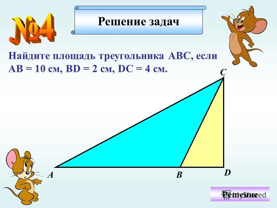 Найдите площадь треугольника АВС, если АВ = 10 см, ВD = 2 см, DC = 4 см. Решение задач Решение А D С В