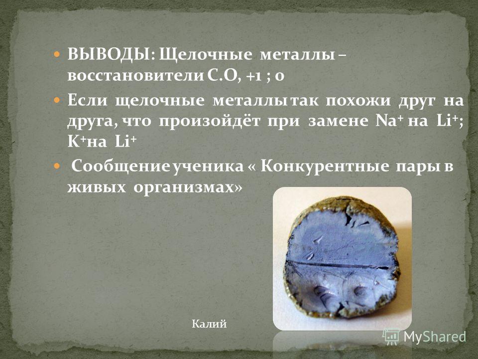 ВЫВОДЫ: Щелочные металлы – восстановители С.О, +1 ; 0 Если щелочные металлы так похожи друг на друга, что произойдёт при замене Na + на Li + ; K + на Li + Сообщение ученика « Конкурентные пары в живых организмах» Калий