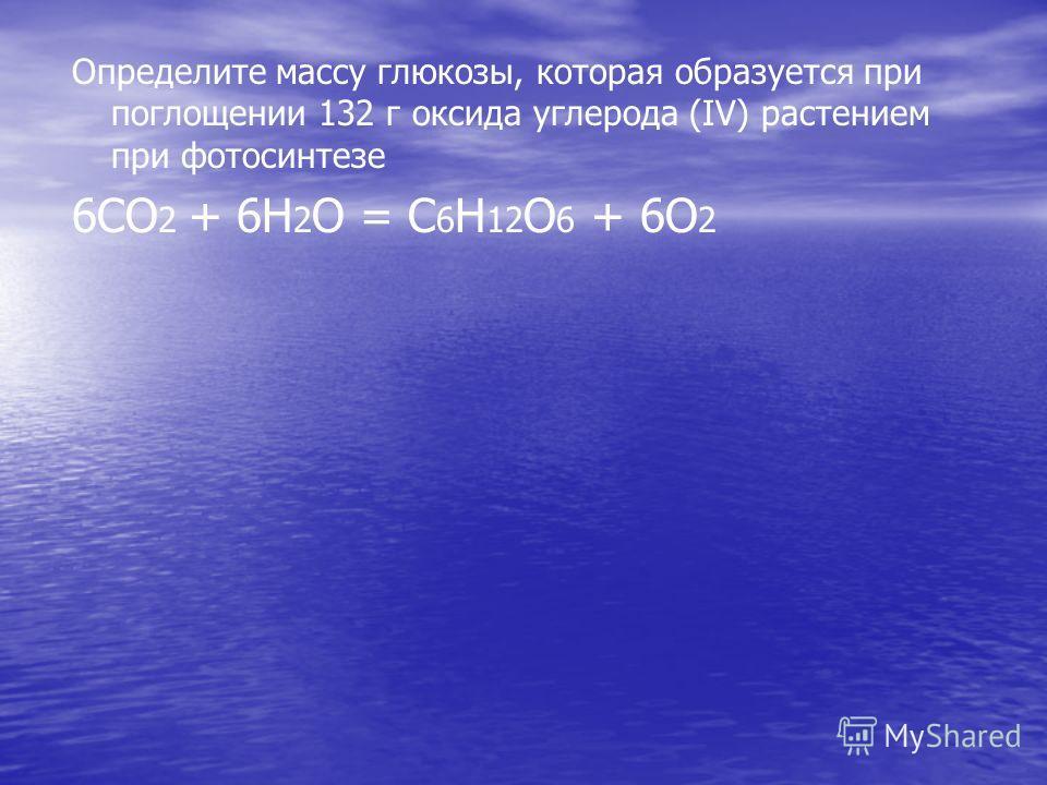 Определите массу глюкозы, которая образуется при поглощении 132 г оксида углерода (IV) растением при фотосинтезе 6СО 2 + 6Н 2 О = С 6 Н 12 О 6 + 6О 2