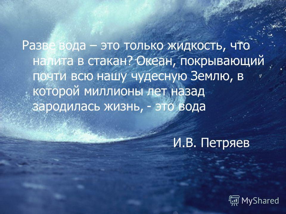 Разве вода – это только жидкость, что налита в стакан? Океан, покрывающий почти всю нашу чудесную Землю, в которой миллионы лет назад зародилась жизнь, - это вода И.В. Петряев
