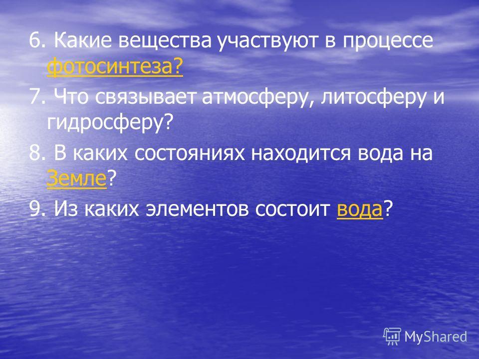 6. Какие вещества участвуют в процессе фотосинтеза? фотосинтеза? 7. Что связывает атмосферу, литосферу и гидросферу? 8. В каких состояниях находится вода на Земле? Земле 9. Из каких элементов состоит вода?вода