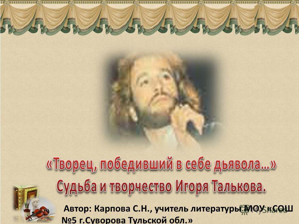 Автор: Карпова С.Н., учитель литературы МОУ «СОШ 5 г.Суворова Тульской обл.»