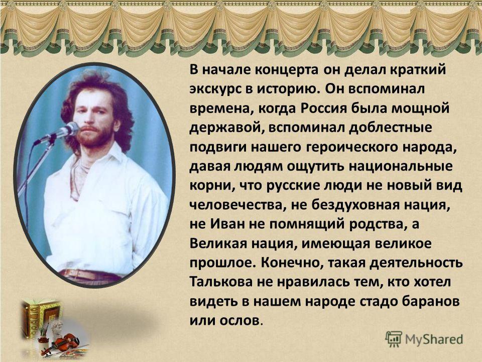 В начале концерта он делал краткий экскурс в историю. Он вспоминал времена, когда Россия была мощной державой, вспоминал доблестные подвиги нашего героического народа, давая людям ощутить национальные корни, что русские люди не новый вид человечества
