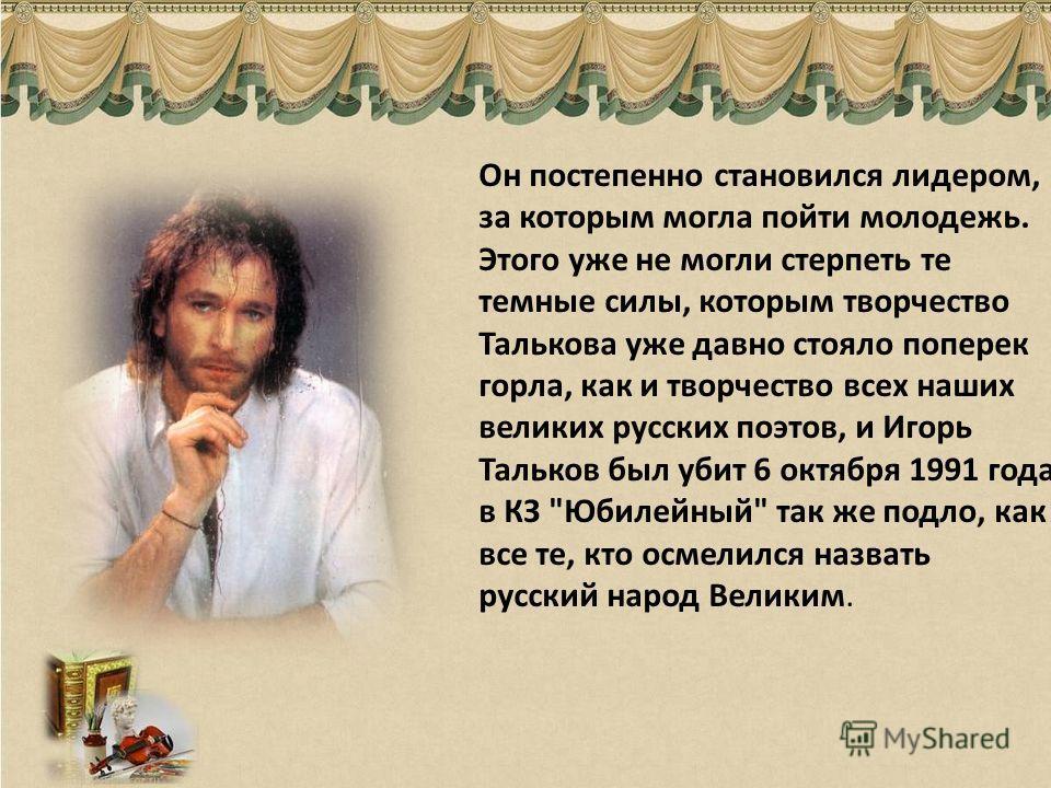 Он постепенно становился лидером, за которым могла пойти молодежь. Этого уже не могли стерпеть те темные силы, которым творчество Талькова уже давно стояло поперек горла, как и творчество всех наших великих русских поэтов, и Игорь Тальков был убит 6