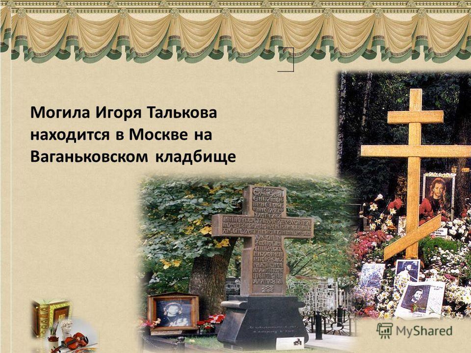 Могила Игоря Талькова находится в Москве на Ваганьковском кладбище