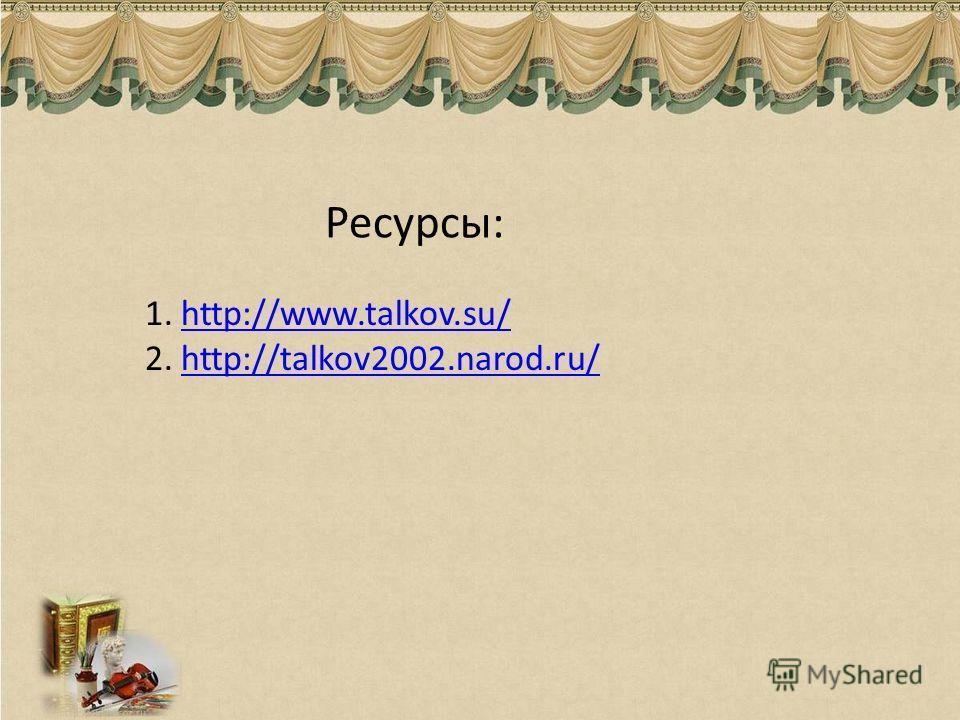 Ресурсы: 1.http://www.talkov.su/http://www.talkov.su/ 2.http://talkov2002.narod.ru/http://talkov2002.narod.ru/