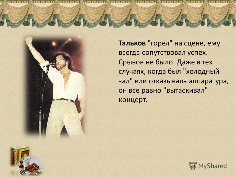 Тальков горел на сцене, ему всегда сопутствовал успех. Срывов не было. Даже в тех случаях, когда был холодный зал или отказывала аппаратура, он все равно вытаскивал концерт.