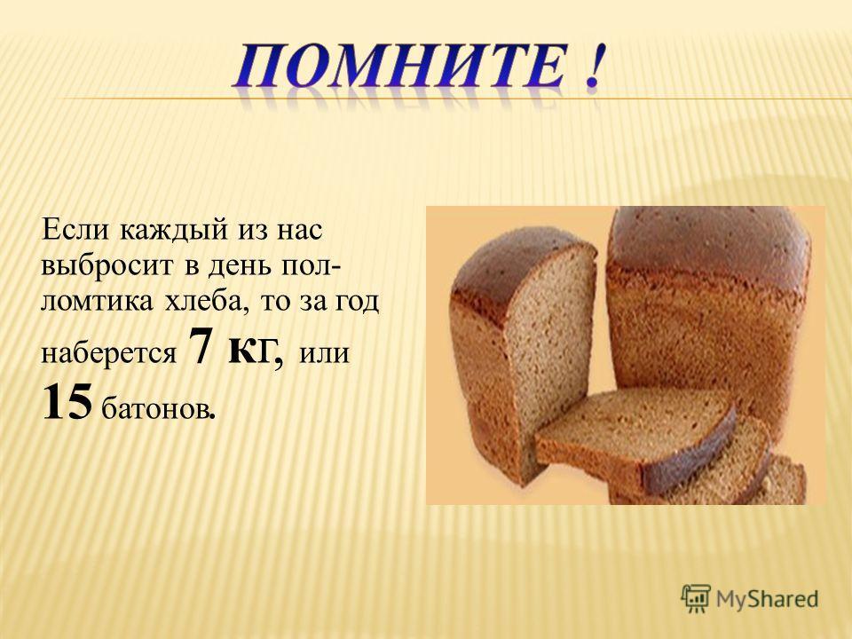 Если каждый из нас выбросит в день пол- ломтика хлеба, то за год наберется 7 кг, или 15 батонов.