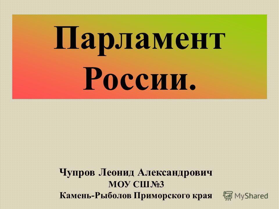 Парламент России. Чупров Леонид Александрович МОУ СШ3 Камень-Рыболов Приморского края