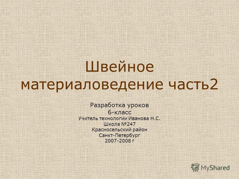 Швейное материаловедение часть 2 Разработка уроков 6-класс Учитель технологии Иванова Н.С. Школа 247 Красносельский район Санкт-Петербург 2007-2008 г