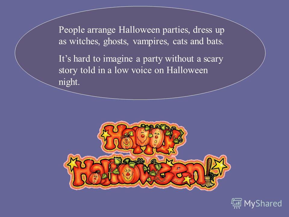 People arrange Halloween parties, dress up as witches, ghosts, vampires, cats and bats. Its hard to imagine a party without a scary story told in a low voice on Halloween night.