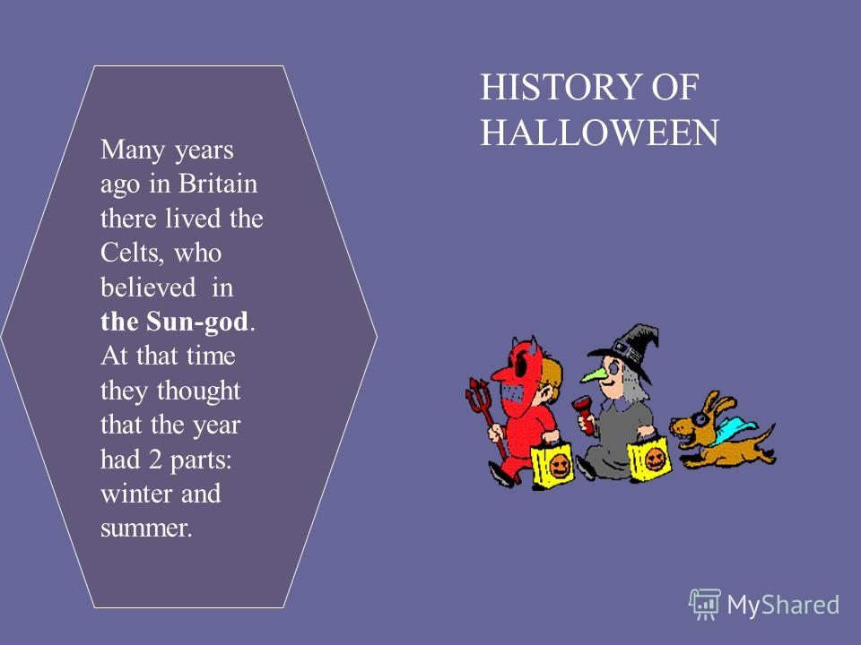 HISTORY OF HALLOWEEN Many years ago in Britain there lived the Celts, who believed in the Sun-god. At that time they thought that the year had 2 parts: winter and summer.