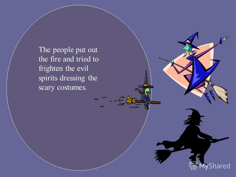 The people put out the fire and tried to frighten the evil spirits dressing the scary costumes.