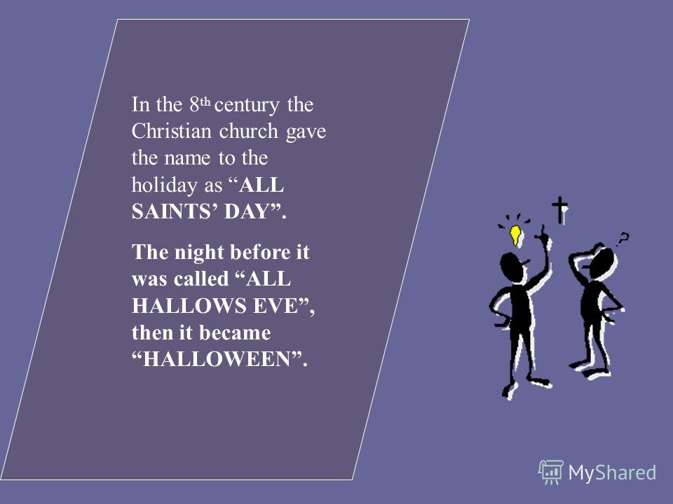 In the 8 th century the Christian church gave the name to the holiday as ALL SAINTS DAY. The night before it was called ALL HALLOWS EVE, then it became HALLOWEEN.