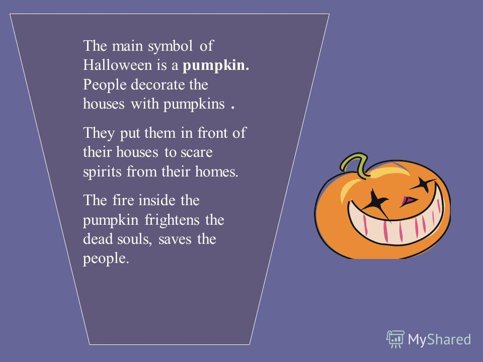 The main symbol of Halloween is a pumpkin. People decorate the houses with pumpkins. They put them in front of their houses to scare spirits from their homes. The fire inside the pumpkin frightens the dead souls, saves the people.