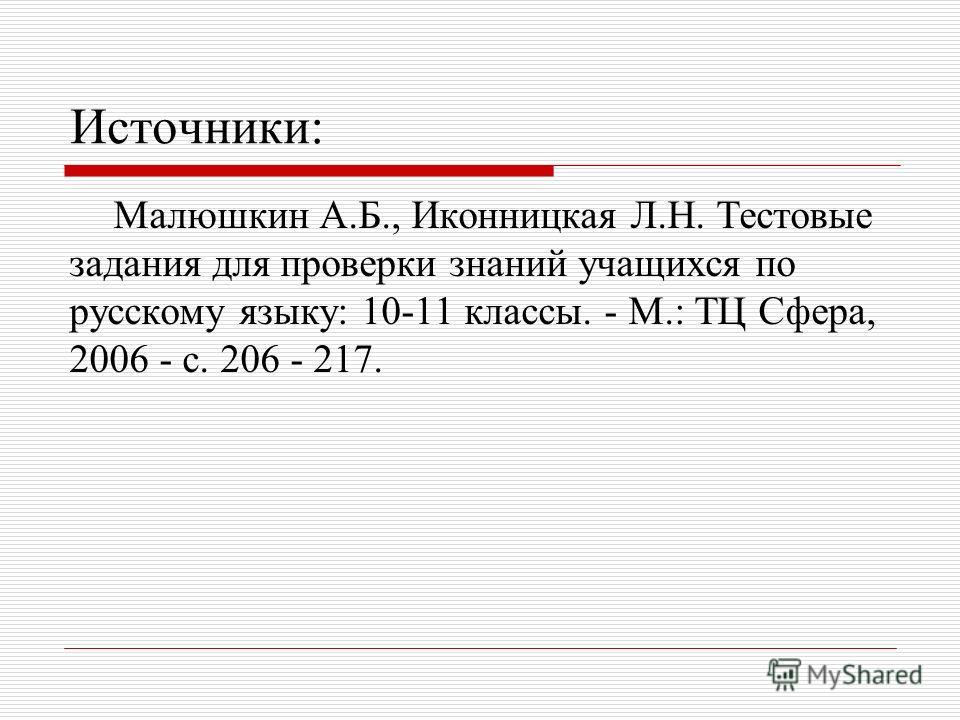 Источники: Малюшкин А.Б., Иконницкая Л.Н. Тестовые задания для проверки знаний учащихся по русскому языку: 10-11 классы. - М.: ТЦ Сфера, 2006 - с. 206 - 217.