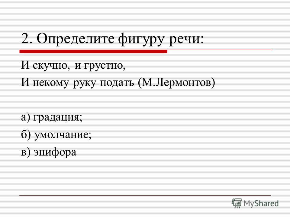 2. Определите фигуру речи: И скучно, и грустно, И некому руку подать (М.Лермонтов) а) градация; б) умолчание; в) эпифора