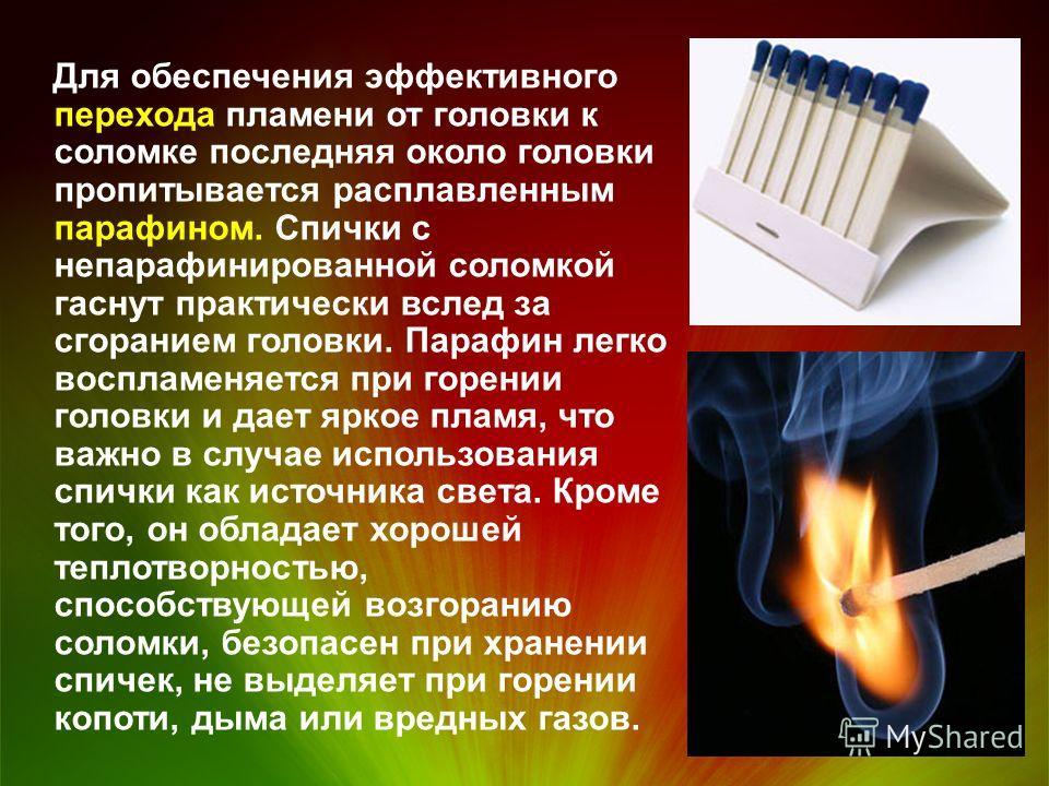 Для обеспечения эффективного перехода пламени от головки к соломке последняя около головки пропитывается расплавленным парафином. Спички с непарафинированной соломкой гаснут практически вслед за сгоранием головки. Парафин легко воспламеняется при гор