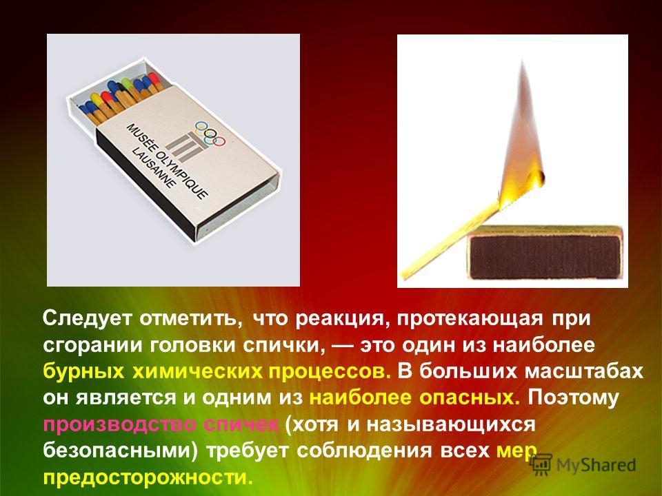 Следует отметить, что реакция, протекающая при сгорании головки спички, это один из наиболее бурных химических процессов. В больших масштабах он является и одним из наиболее опасных. Поэтому производство спичек (хотя и называющихся безопасными) требу