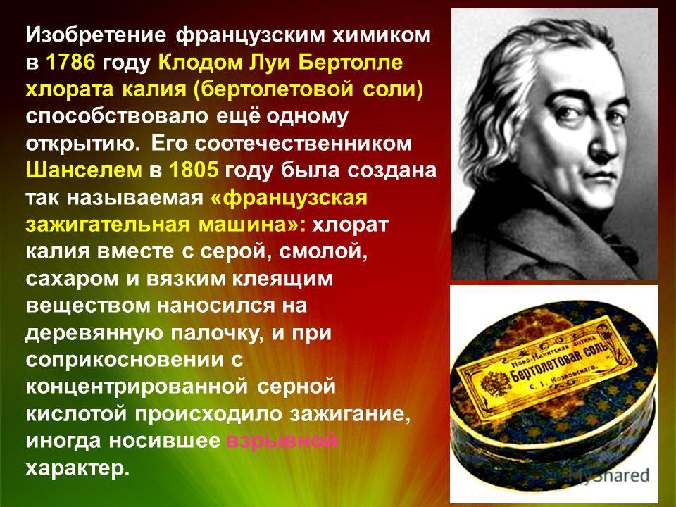 Изобретение французским химиком в 1786 году Клодом Луи Бертолле хлората калия (бертолетовой соли) способствовало ещё одному открытию. Его соотечественником Шанселем в 1805 году была создана так называемая «французская зажигательная машина»: хлорат ка