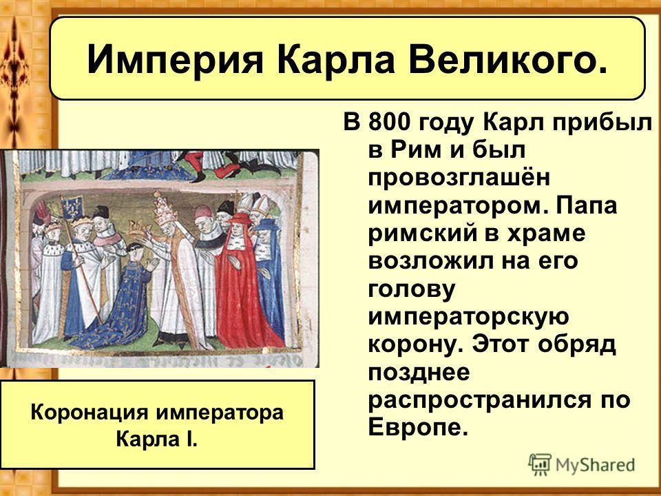 Империя Карла Великого. В 800 году Карл прибыл в Рим и был провозглашён императором. Папа римский в храме возложил на его голову императорскую корону. Этот обряд позднее распространился по Европе. Коронация императора Карла I.