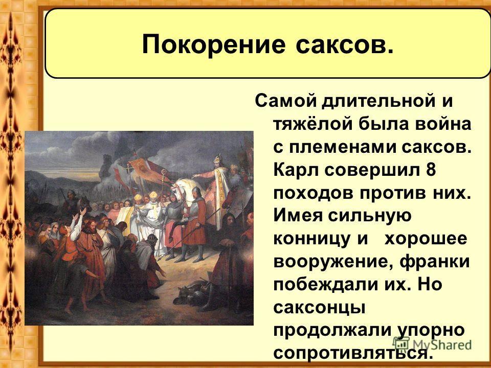 Самой длительной и тяжёлой была война с племенами саксов. Карл совершил 8 походов против них. Имея сильную конницу и хорошее вооружение, франки побеждали их. Но саксонцы продолжали упорно сопротивляться. Покорение саксов.