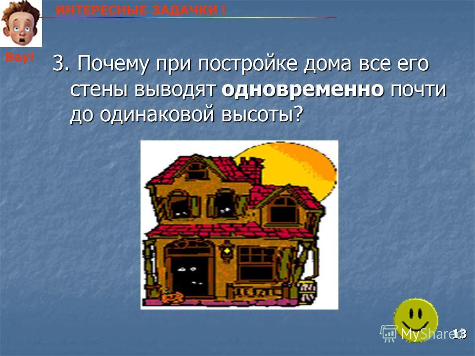 3. Почему при постройке дома все его стены выводят одновременно почти до одинаковой высоты? ИНТЕРЕСНЫЕ ЗАДАЧКИ ! Вау! 13