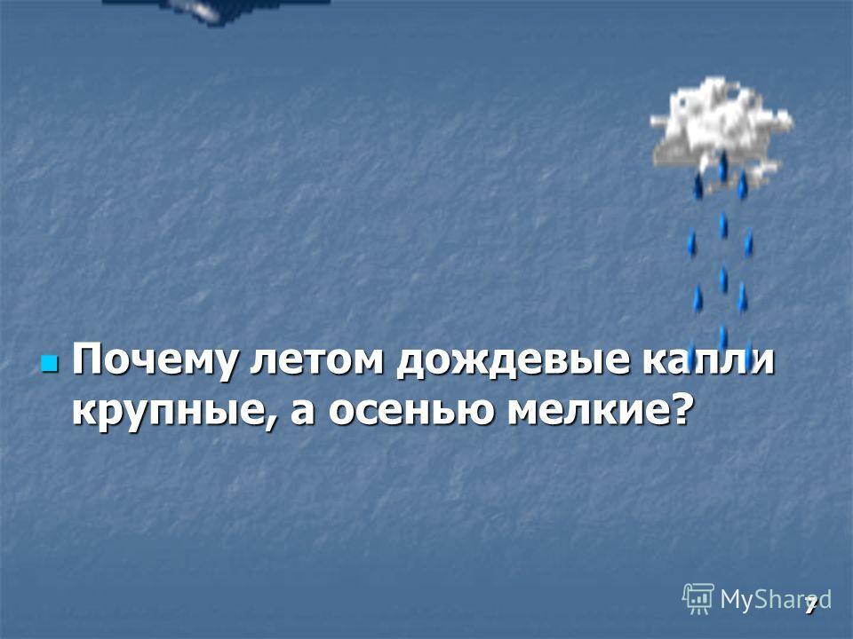 Почему летом дождевые капли крупные, а осенью мелкие? Почему летом дождевые капли крупные, а осенью мелкие? 7
