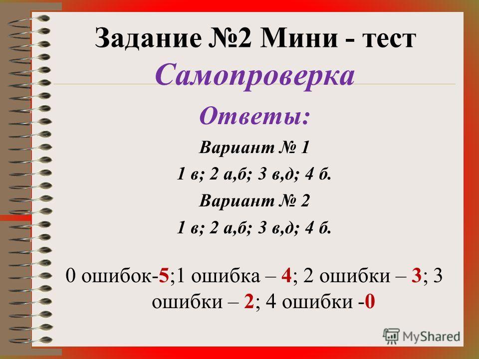 Задание 2 Мини - тест Самопроверка Ответы: Вариант 1 1 в; 2 а,б; 3 в,д; 4 б. Вариант 2 1 в; 2 а,б; 3 в,д; 4 б. 0 ошибок-5;1 ошибка – 4; 2 ошибки – 3; 3 ошибки – 2; 4 ошибки -0