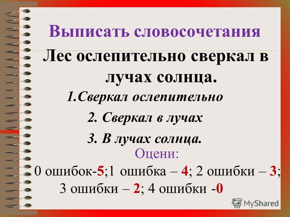 Выписать словосочетания Лес ослепительно сверкал в лучах солнца. 1. Сверкал ослепительно 2. Сверкал в лучах 3. В лучах солнца. Оцени: 0 ошибок-5;1 ошибка – 4; 2 ошибки – 3; 3 ошибки – 2; 4 ошибки -0