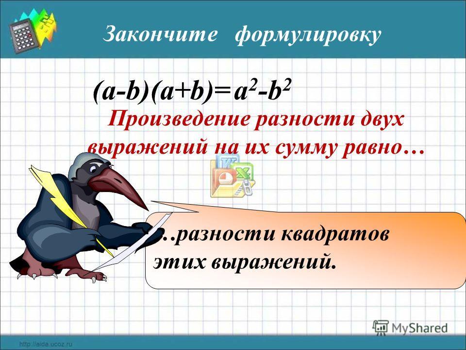 Произведение разности двух выражений на их сумму равно… (a-b)(a+b)= a 2 -b 2 …разности квадратов этих выражений. Закончите формулировку