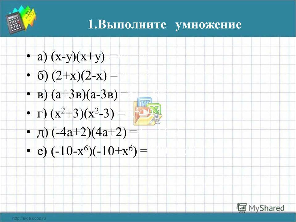 1. Выполните умножение а) (х-у)(х+у) =х 2 –у 2 б) (2+х)(2-х) = 4 - х 2 в) (а+3 в)(а-3 в) =а 2 - 9 в 2 г) (х 2 +3)(х 2 -3) = х 4 - 9 д) (-4 а+2)(4 а+2) =4 – 16 а 2 е) (-10-х 6 )(-10+х 6 ) =100 – х 12
