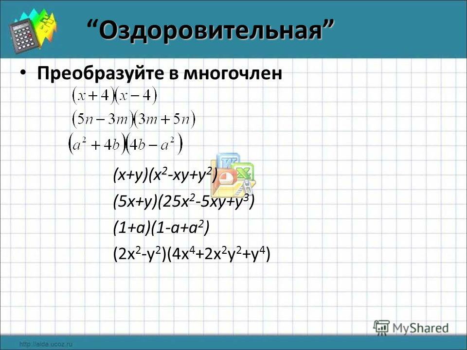 Оздоровительная Оздоровительная Преобразуйте в многочлен (x+y)(x 2 -xy+y 2 ) (5x+y)(25x 2 -5xy+y 3 ) (1+a)(1-a+a 2 ) (2x 2 -y 2 )(4x 4 +2x 2 y 2 +y 4 )