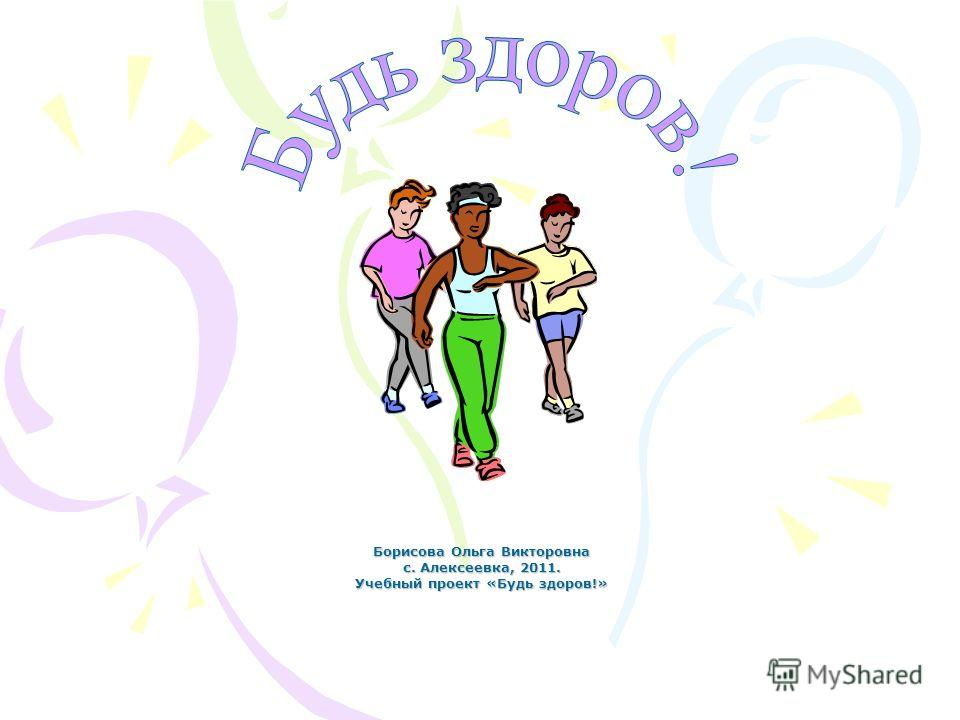 Борисова Ольга Викторовна с. Алексеевка, 2011. Учебный проект «Будь здоров!»