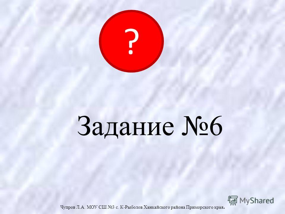 Задание 6 Чупров Л.А. МОУ СШ 3 с. К-Рыболов Ханкайского района Приморского края. ?