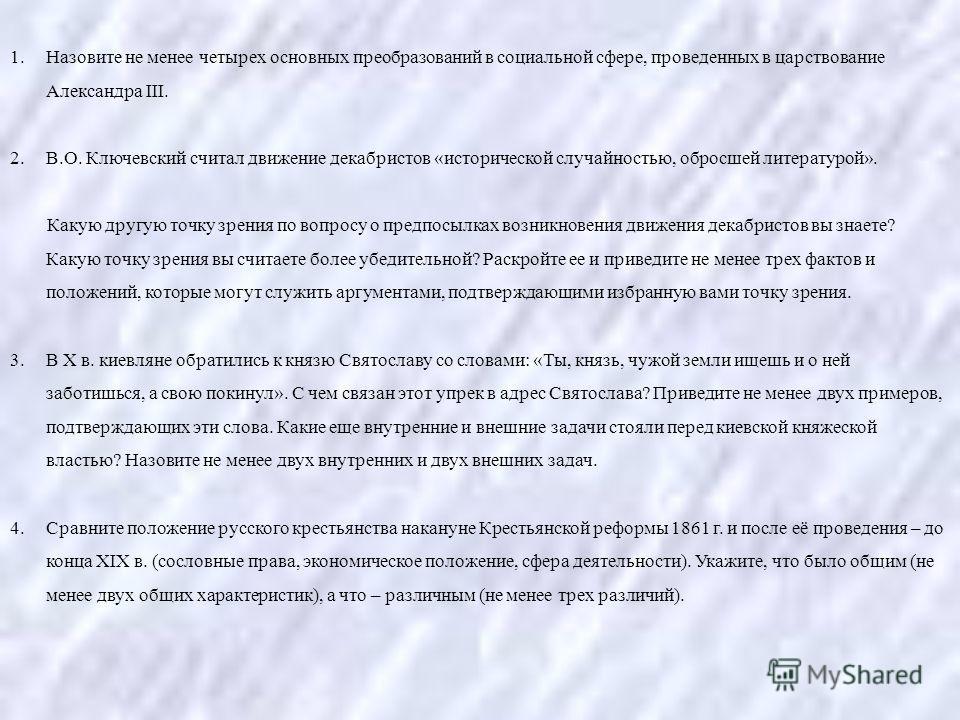 1. Назовите не менее четырех основных преобразований в социальной сфере, проведенных в царствование Александра III. 2.В.О. Ключевский считал движение декабристов «исторической случайностью, обросшей литературой». Какую другую точку зрения по вопросу